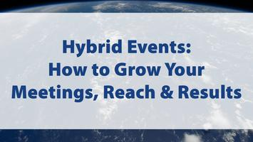 Hybrid Events:  How to Grow Your Meetings, Reach and...