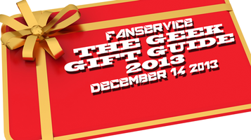 Fanservice - The Geek Gift Guide 2013