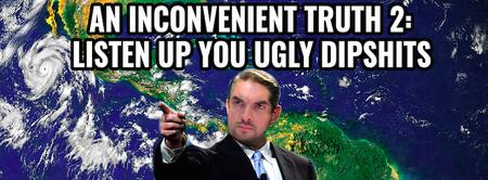 AN INCONVENIENT TRUTH 2: LISTEN UP YOU UGLY DIPSHITS