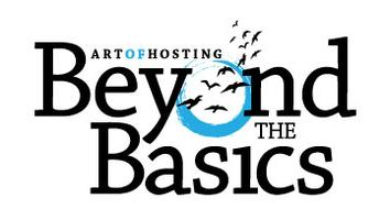 Art of Hosting:  Beyond the Basics - Depth, Breadth,...