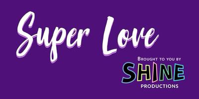 Shine Productions Presents:  Super Love