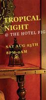 TROPICAL NIGHT @ THE HOTEL FIG!  ***Wear your best...