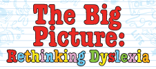 The Big Picture : Rethinking Dyslexia