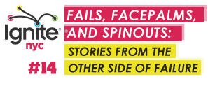 Ignite NYC 14 - Fails, Facepalms, and Spinouts: Stories...
