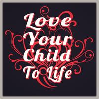 LOVING YOUR CHILD TO LIFE:  How to love your child...