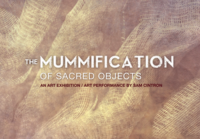 Sam Cintron Mummification of Sacred Objects on March 7...