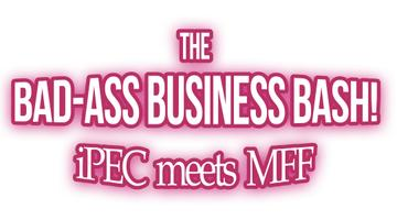 The Bad-Ass Business Bash: iPEC meets MFF!