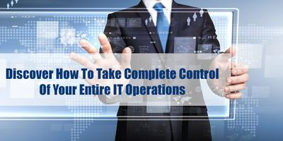 Discover How To Take Control of Your Entire IT Operatio...