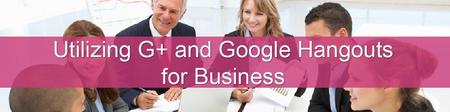 Utilizing Google+ and Hangouts for Business