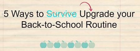 5 Ways to Upgrade Your Back-to-School Routine