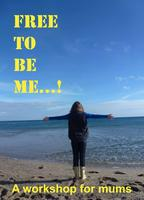 Free to be me...!  a workshop for mums
