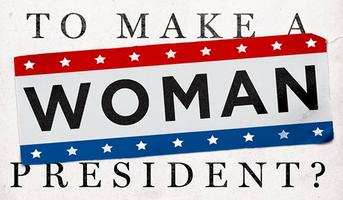 What Will it Take to Make a Woman President?...