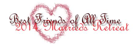"""2014 Marriage Retreat · """"BEST FRIENDS OF ALL TIME"""""""