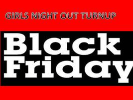 GIRLS NIGHT OUT BLACK FRIDAY - TURN IT UP- EARLY BIRD...