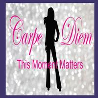 Carpe Diem: This Moment Matters