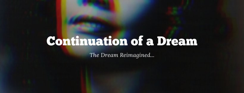 Continuation of a Dream: The Dream Reimagined...
