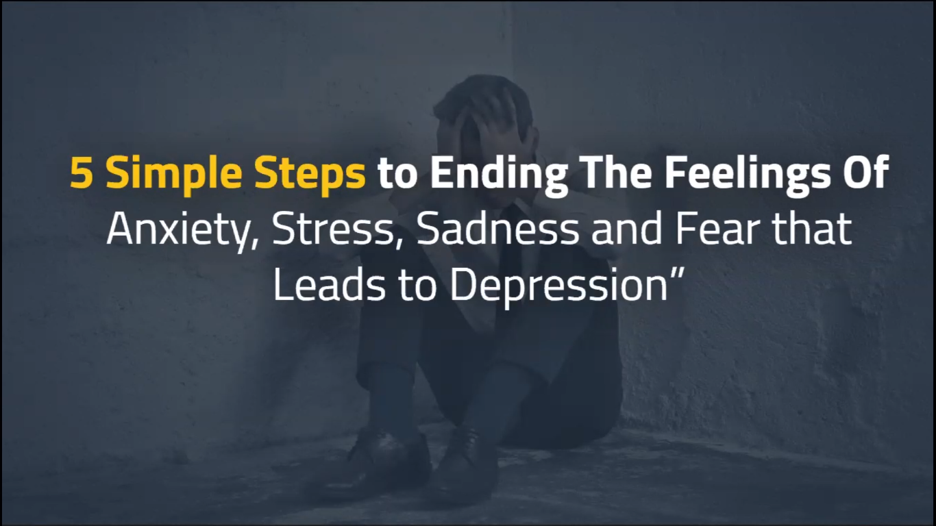 5 Simple Steps To Ending The feelings Of Anxiety, Stress, Sadness & Fear That Leads To Depression