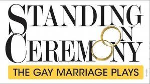 STANDING ON CEREMONY: THE GAY MARRIAGE PLAYS