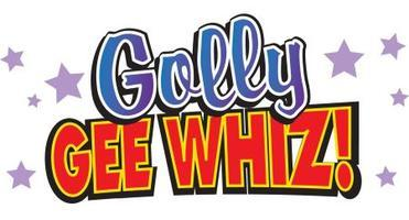GOLLY GEE WHIZ!-Only 7 shows!GENERAL INFO ONLY THUR...