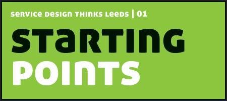 Service Design Thinks Leeds | 01 Starting Points