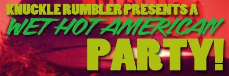 KNUCKLE RUMBLER PRESENTS: A WET HOT AMERICAN PARTY...