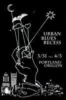 Urban Blues Recess  Portland, OR  March 31st - April...